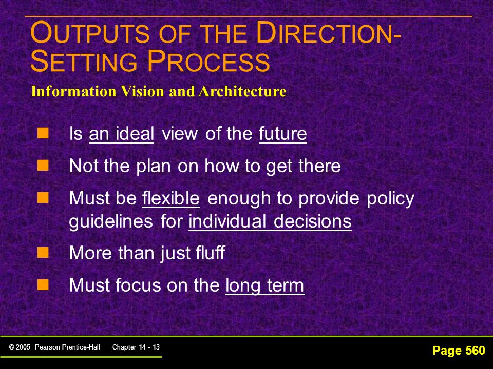 © 2005 Pearson Prentice-Hall Chapter 14 - 12 T HE O UTPUTS OF THE D IRECTION- S ETTING P ROCESS Page 560 Information Resources Assessment Information resources assessment – includes inventorying and critically evaluating these resources in terms of how well they are meeting the organization's business needs Tools -PEST -SWOT Analysis