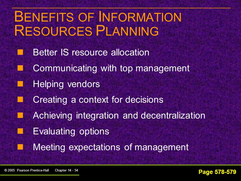 © 2005 Pearson Prentice-Hall Chapter 14 - 53 Page 577-578 1.Early clarification of the purpose of the planning process 2.Planning effort should be iterative 3.Plan should reflect realistic expectations 4.Process of setting expectations should involve business management 5.Plans should integrate all applications of IT 6.Plan will take into consideration the barriers and constraints facing all organizations G UIDELINES FOR E FFECTIVE P LANNING