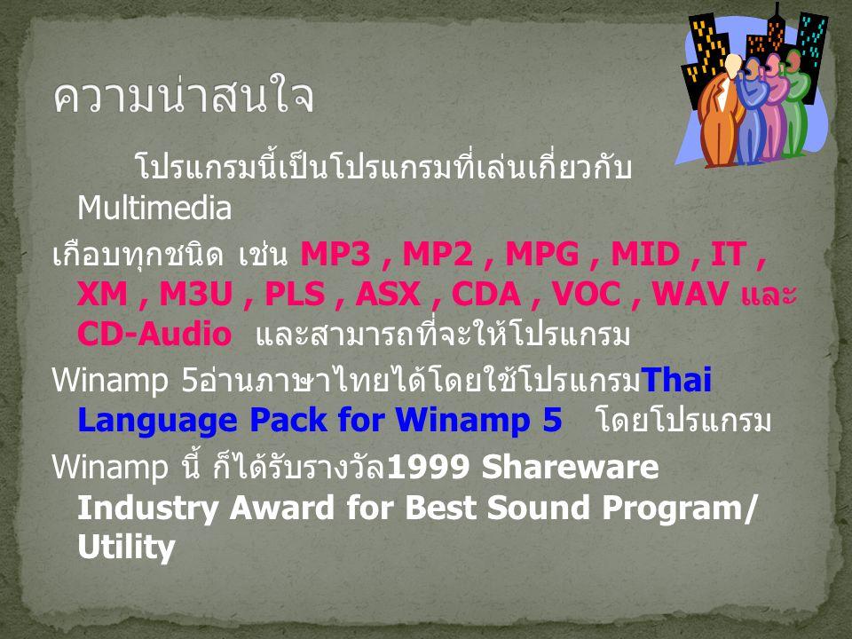 โปรแกรมนี้เป็นโปรแกรมที่เล่นเกี่ยวกับ Multimedia เกือบทุกชนิด เช่น MP3, MP2, MPG, MID, IT, XM, M3U, PLS, ASX, CDA, VOC, WAV และ CD-Audio และสามารถที่จะให้โปรแกรม Winamp 5 อ่านภาษาไทยได้โดยใช้โปรแกรม Thai Language Pack for Winamp 5 โดยโปรแกรม Winamp นี้ ก็ได้รับรางวัล 1999 Shareware Industry Award for Best Sound Program/ Utility