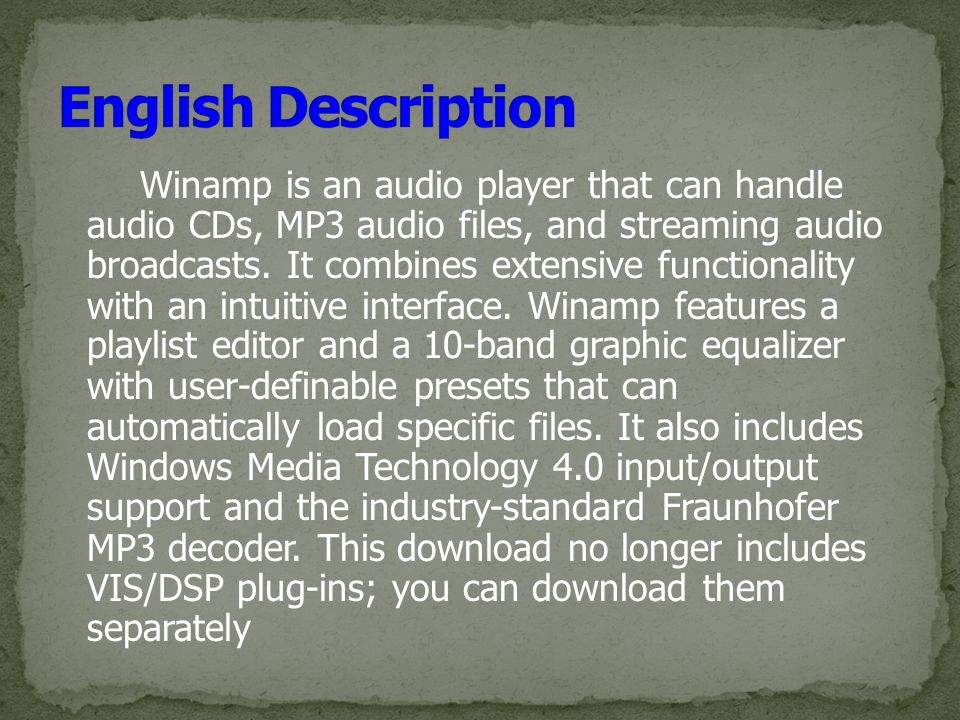 Winamp is an audio player that can handle audio CDs, MP3 audio files, and streaming audio broadcasts.