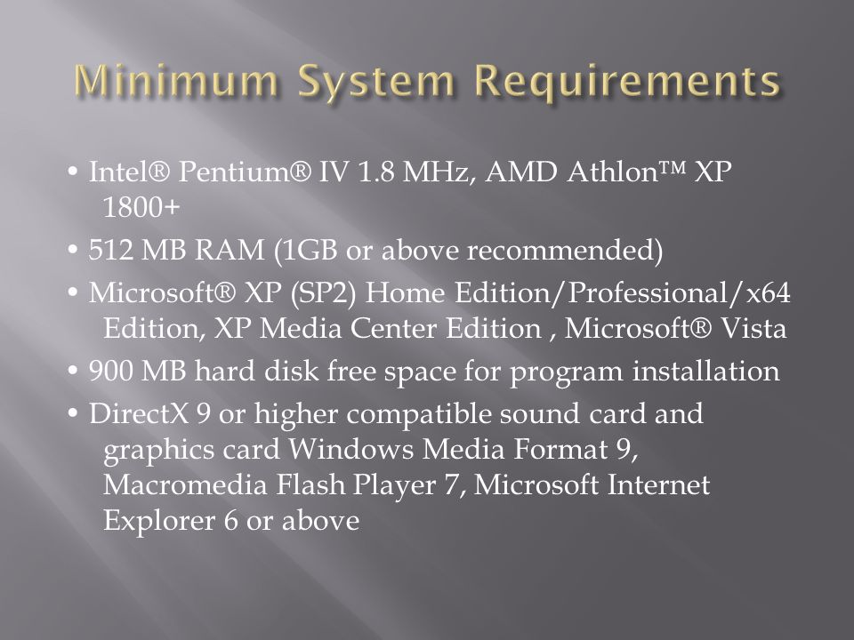 Intel® Pentium® IV 1.8 MHz, AMD Athlon™ XP 1800+ 512 MB RAM (1GB or above recommended) Microsoft® XP (SP2) Home Edition/Professional/x64 Edition, XP M