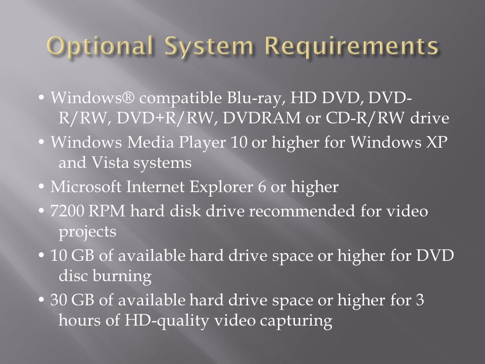 Windows® compatible Blu-ray, HD DVD, DVD- R/RW, DVD+R/RW, DVDRAM or CD-R/RW drive Windows Media Player 10 or higher for Windows XP and Vista systems Microsoft Internet Explorer 6 or higher 7200 RPM hard disk drive recommended for video projects 10 GB of available hard drive space or higher for DVD disc burning 30 GB of available hard drive space or higher for 3 hours of HD-quality video capturing