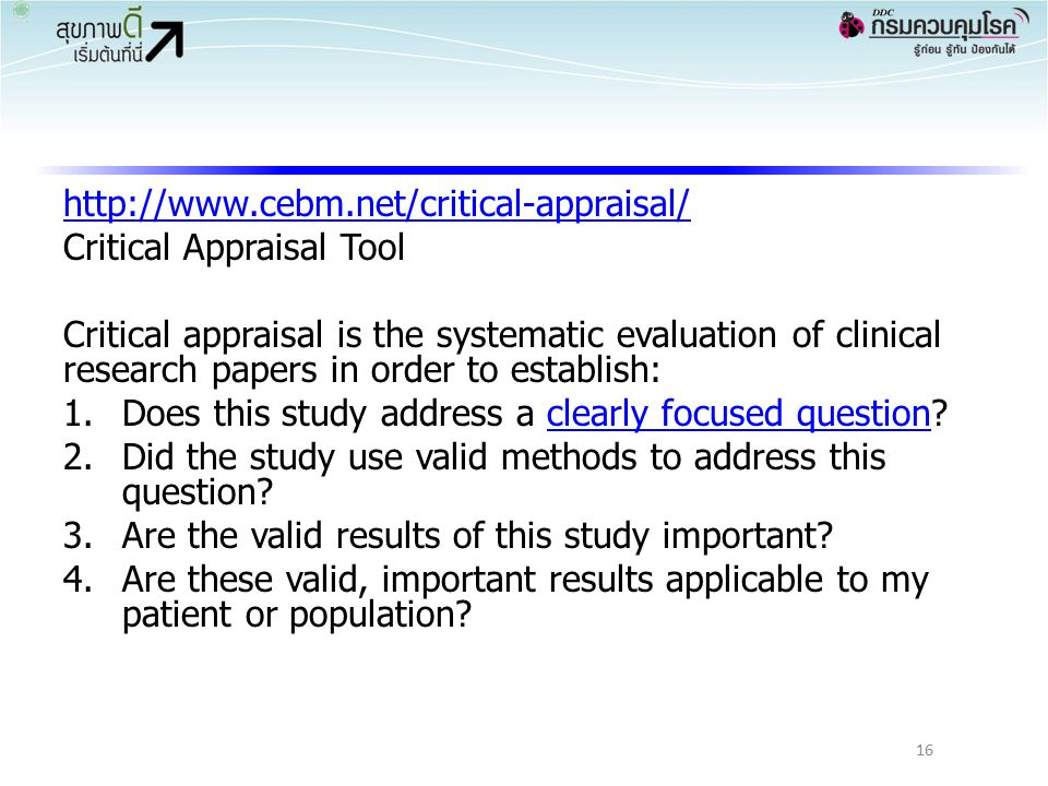 http://www.cebm.net/critical-appraisal/ Critical Appraisal Tool Critical appraisal is the systematic evaluation of clinical research papers in order to establish: 1.Does this study address a clearly focused question?clearly focused question 2.Did the study use valid methods to address this question.