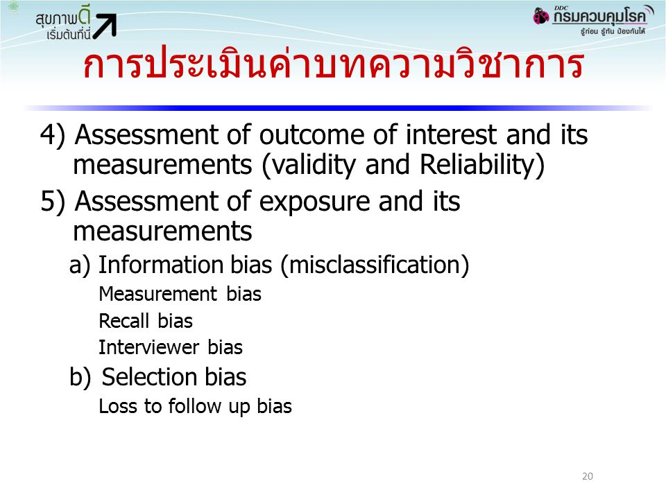 การประเมินค่าบทความวิชาการ 4) Assessment of outcome of interest and its measurements (validity and Reliability) 5) Assessment of exposure and its measurements a) Information bias (misclassification) Measurement bias Recall bias Interviewer bias b)Selection bias Loss to follow up bias 20