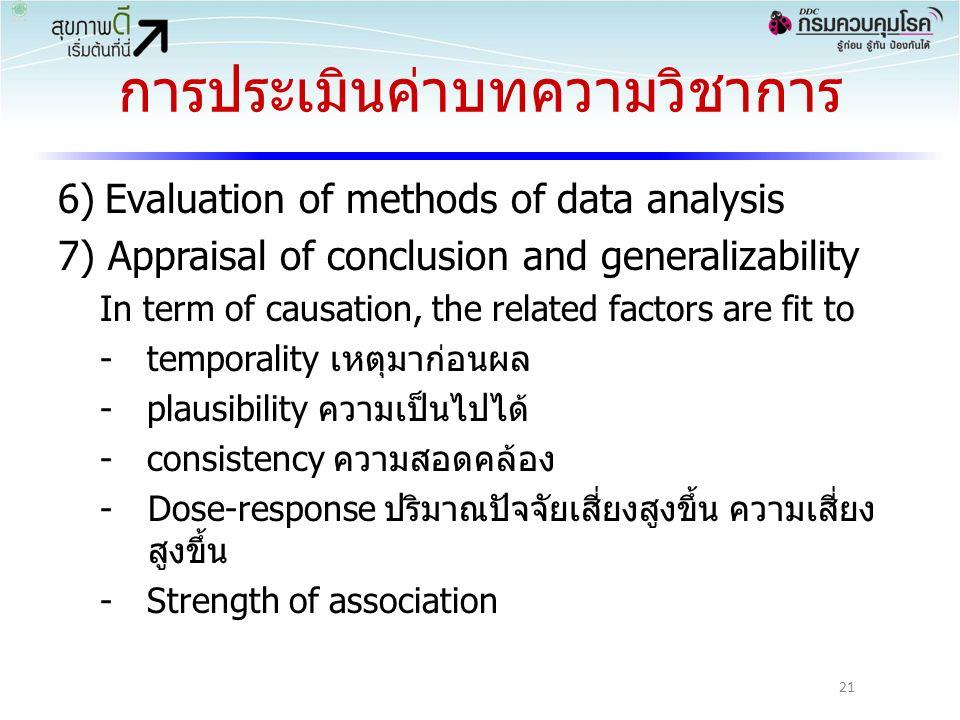 การประเมินค่าบทความวิชาการ 6)Evaluation of methods of data analysis 7) Appraisal of conclusion and generalizability In term of causation, the related factors are fit to -temporality เหตุมาก่อนผล -plausibility ความเป็นไปได้ -consistency ความสอดคล้อง -Dose-response ปริมาณปัจจัยเสี่ยงสูงขึ้น ความเสี่ยง สูงขึ้น -Strength of association 21
