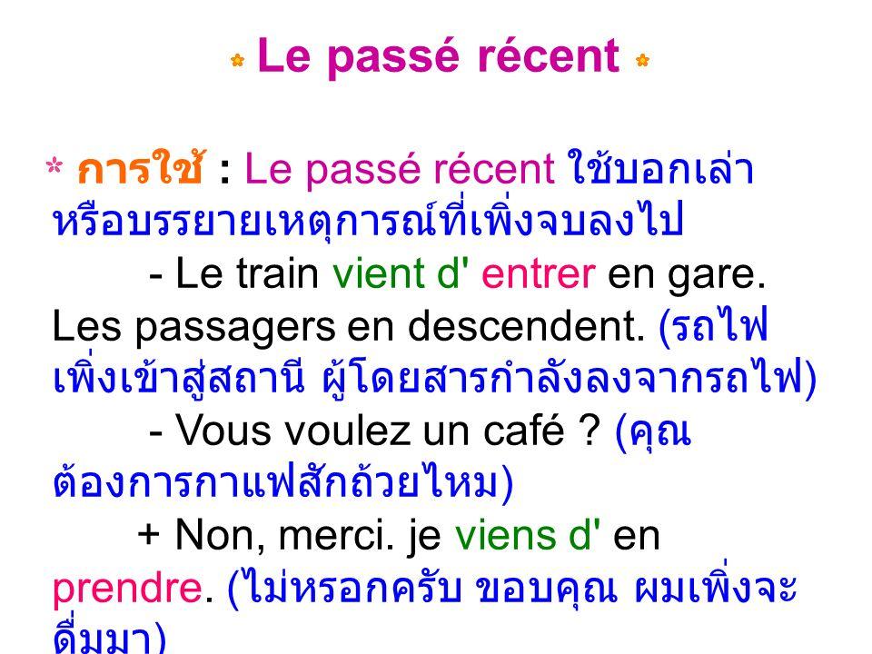 Le passé récent การใช้ : Le passé récent ใช้บอกเล่า หรือบรรยายเหตุการณ์ที่เพิ่งจบลงไป - Le train vient d entrer en gare.