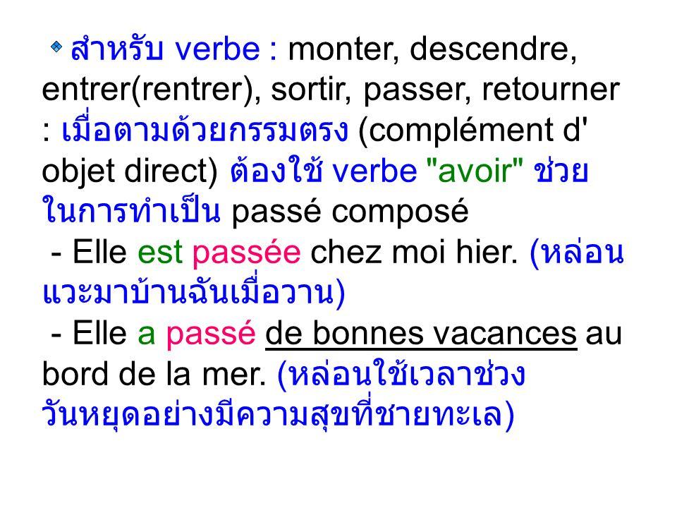 สำหรับ verbe : monter, descendre, entrer(rentrer), sortir, passer, retourner : เมื่อตามด้วยกรรมตรง (complément d objet direct) ต้องใช้ verbe avoir ช่วย ในการทำเป็น passé composé - Elle est passée chez moi hier.