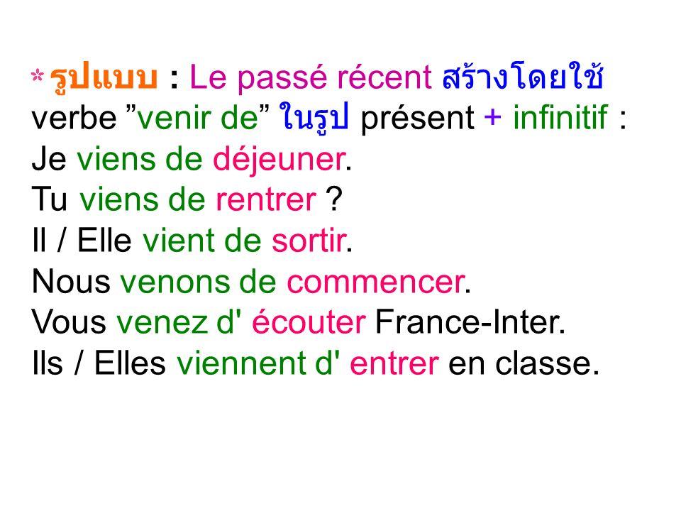 รูปแบบ : Le passé récent สร้างโดยใช้ verbe venir de ในรูป présent + infinitif : Je viens de déjeuner.