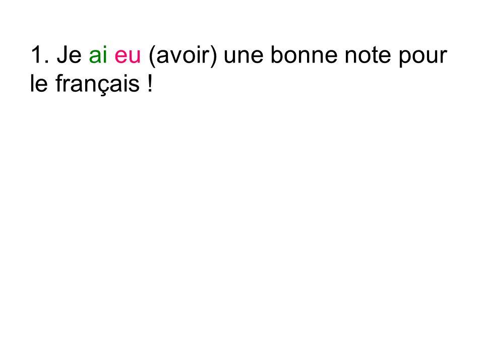 1. Je ai eu (avoir) une bonne note pour le français !