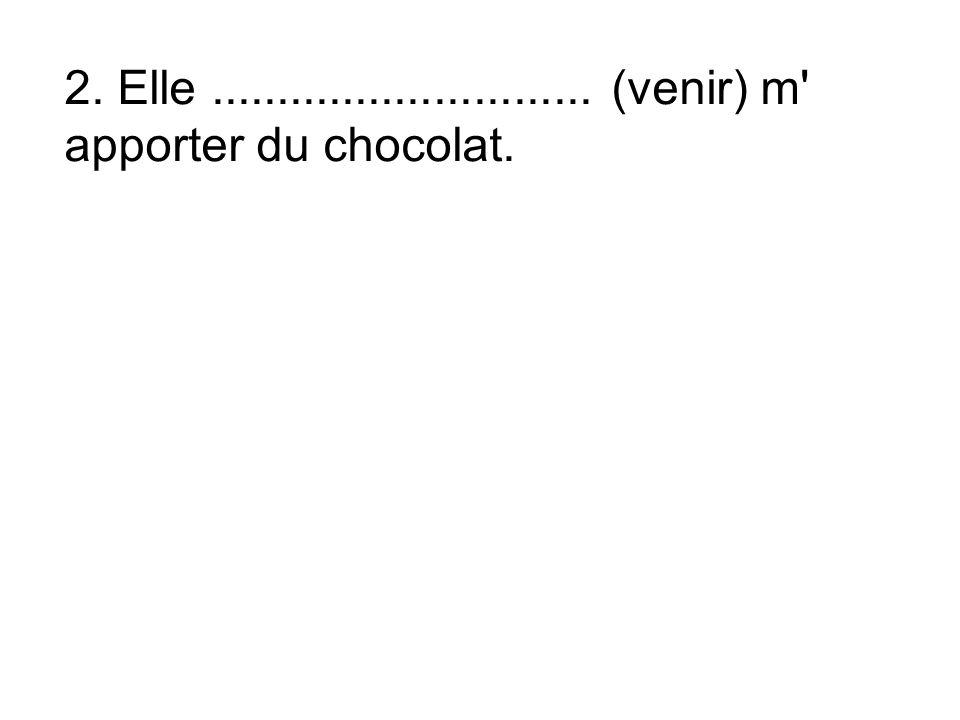 2. Elle............................. (venir) m apporter du chocolat.