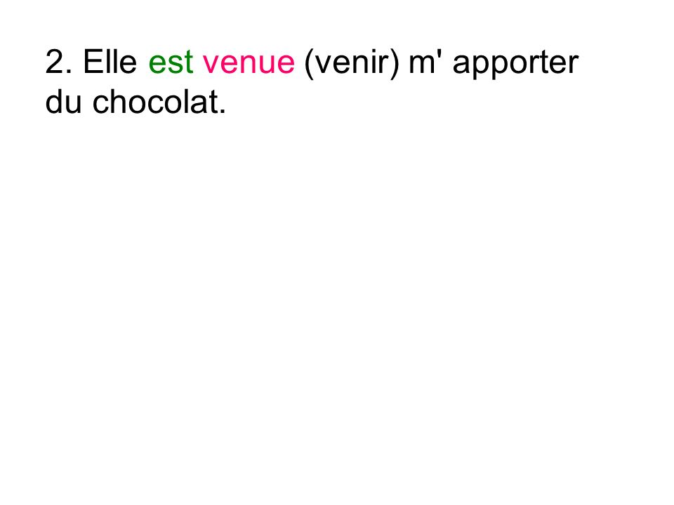 2. Elle est venue (venir) m apporter du chocolat.