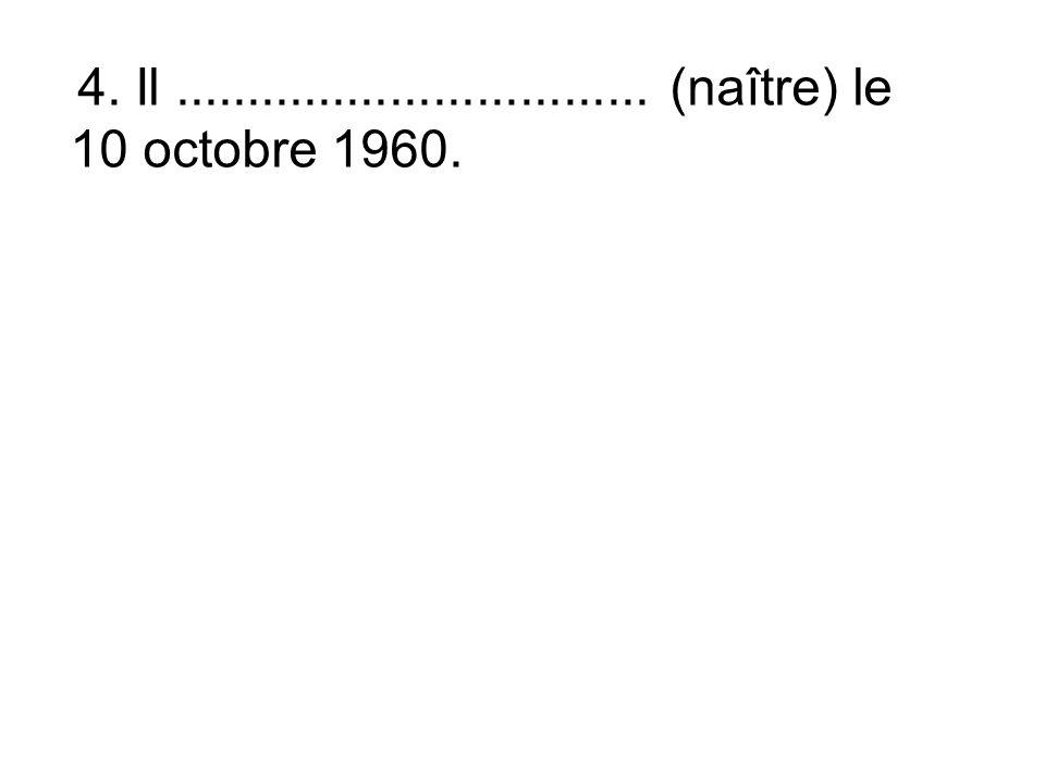 4. Il................................. (naître) le 10 octobre 1960.