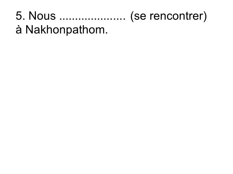 5. Nous..................... (se rencontrer) à Nakhonpathom.