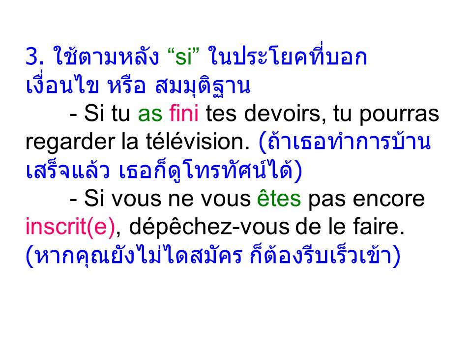 """3. ใช้ตามหลัง """"si"""" ในประโยคที่บอก เงื่อนไข หรือ สมมุติฐาน - Si tu as fini tes devoirs, tu pourras regarder la télévision. ( ถ้าเธอทำการบ้าน เสร็จแล้ว"""