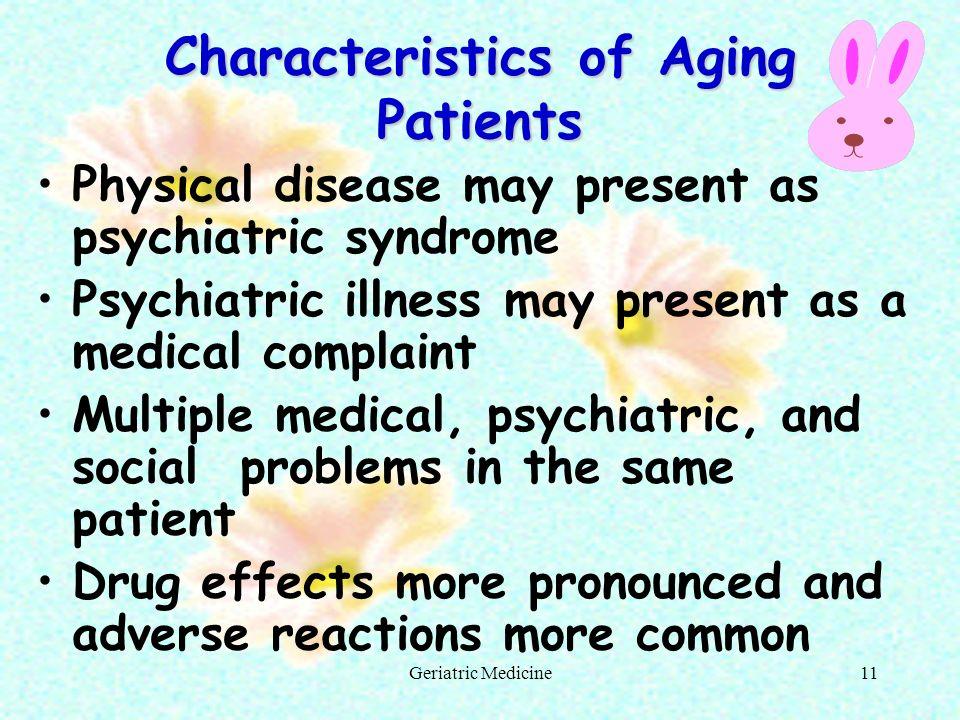 Geriatric Medicine11 Characteristics of Aging Patients Physical disease may present as psychiatric syndrome Psychiatric illness may present as a medic