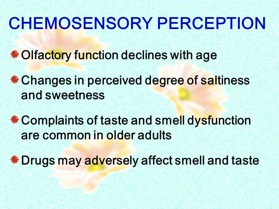 CHEMOSENSORY PERCEPTION Olfactory function declines with age Changes in perceived degree of saltiness and sweetness Complaints of taste and smell dysf