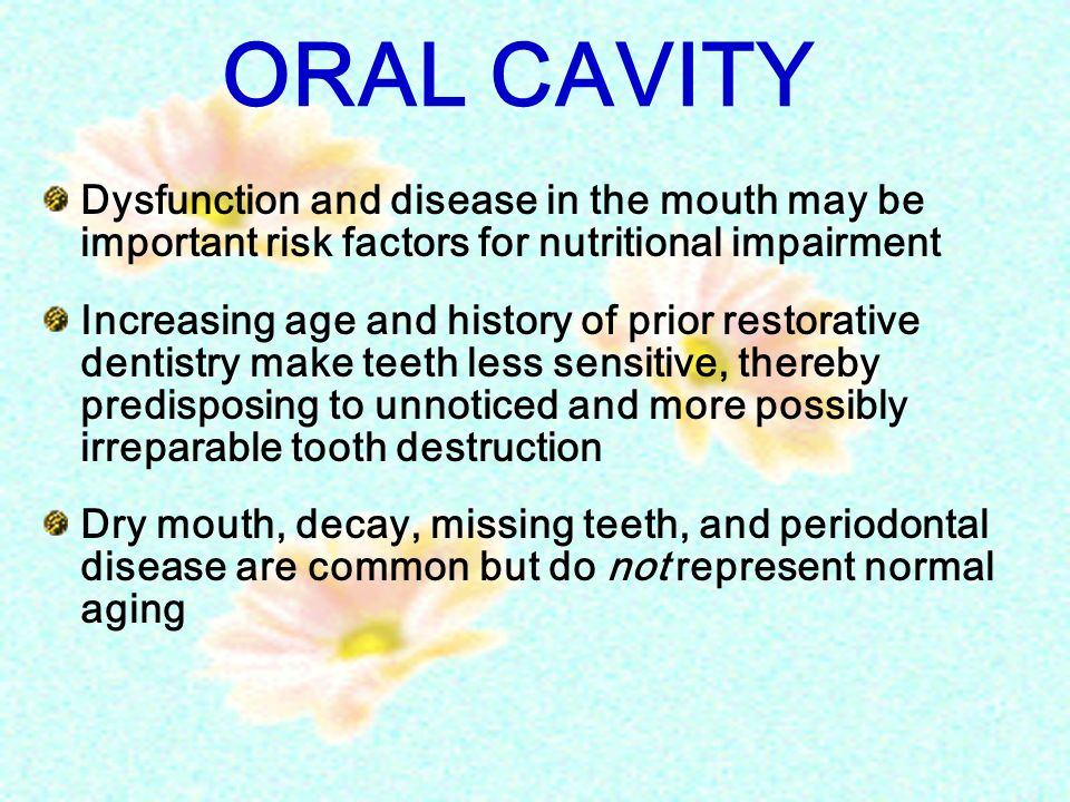 ORAL CAVITY Dysfunction and disease in the mouth may be important risk factors for nutritional impairment Increasing age and history of prior restorat