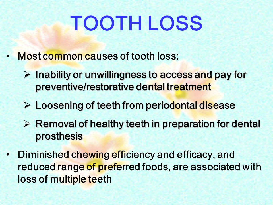 TOOTH LOSS Most common causes of tooth loss:  Inability or unwillingness to access and pay for preventive/restorative dental treatment  Loosening of