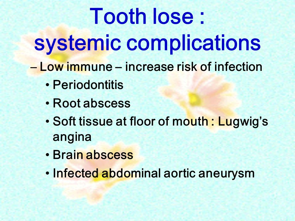 Tooth lose : systemic complications –Low immune – increase risk of infection Periodontitis Root abscess Soft tissue at floor of mouth : Lugwig's angin