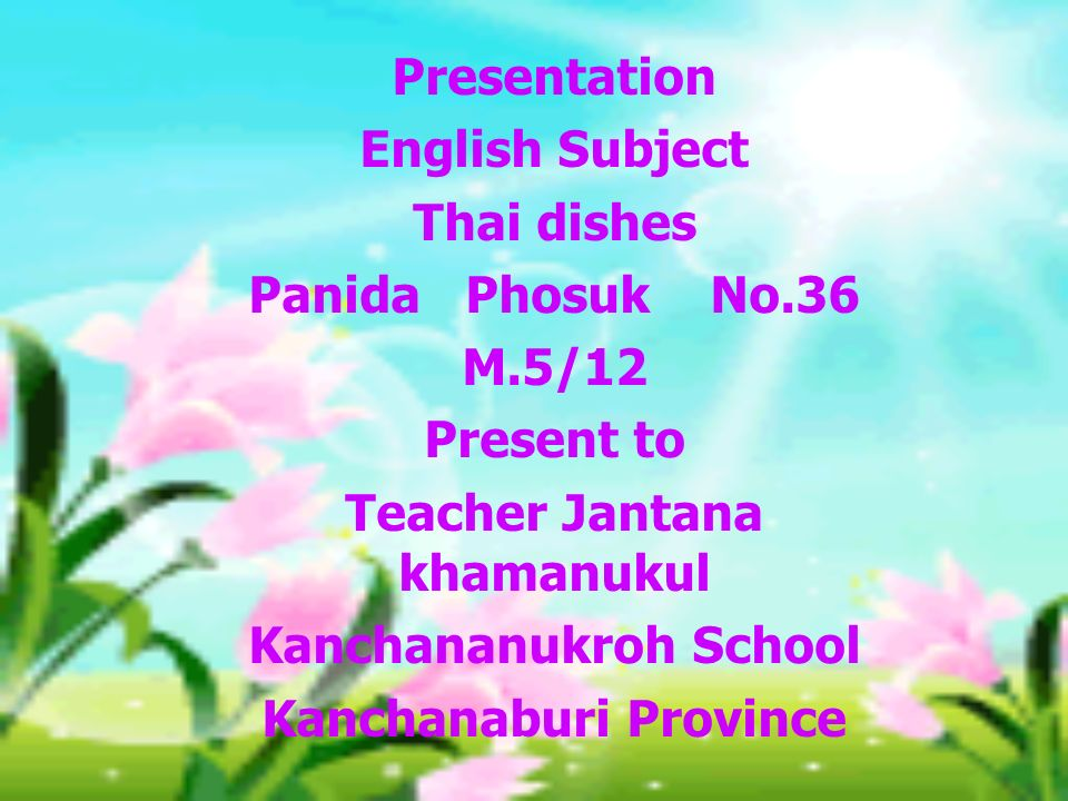 Presentation English Subject Thai dishes Panida Phosuk No.36 M.5/12 Present to Teacher Jantana khamanukul Kanchananukroh School Kanchanaburi Province