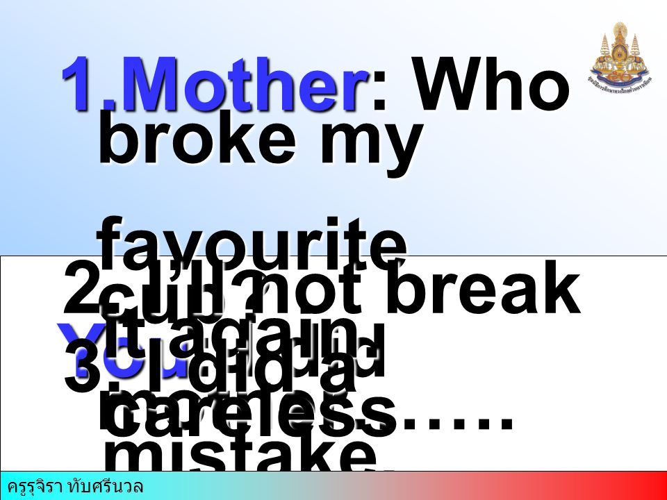 1.Mother: Who broke my favourite cup. favourite cup.
