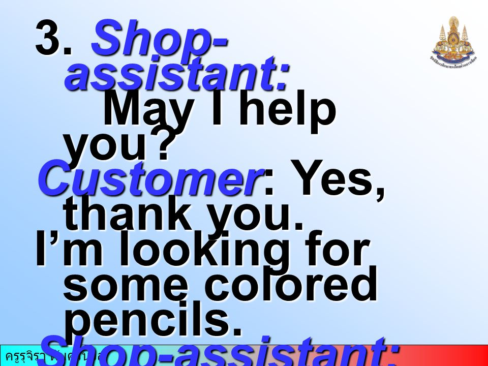 ครูรุจิรา ทับศรีนวล 3. Shop- assistant: May I help you? May I help you? Customer: Yes, thank you. I'm looking for some colored pencils. Shop-assistant
