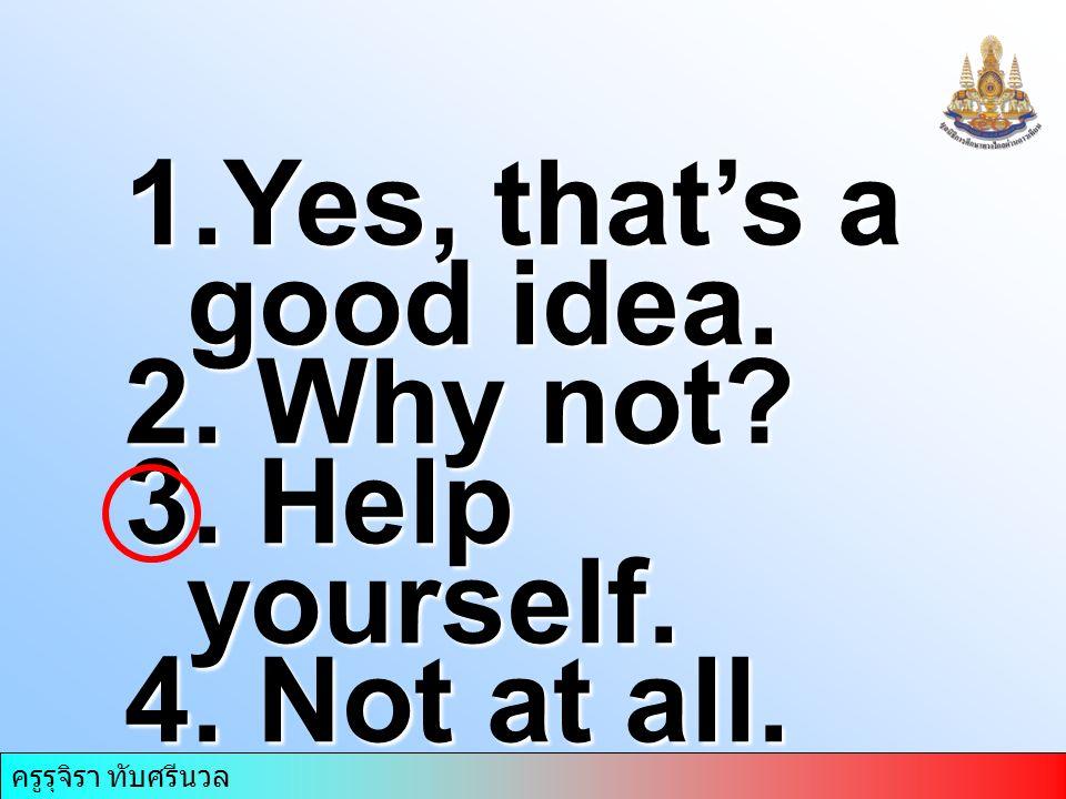 ครูรุจิรา ทับศรีนวล 1.Yes, that's a good idea. 2. Why not? 3. Help yourself. 4. Not at all.