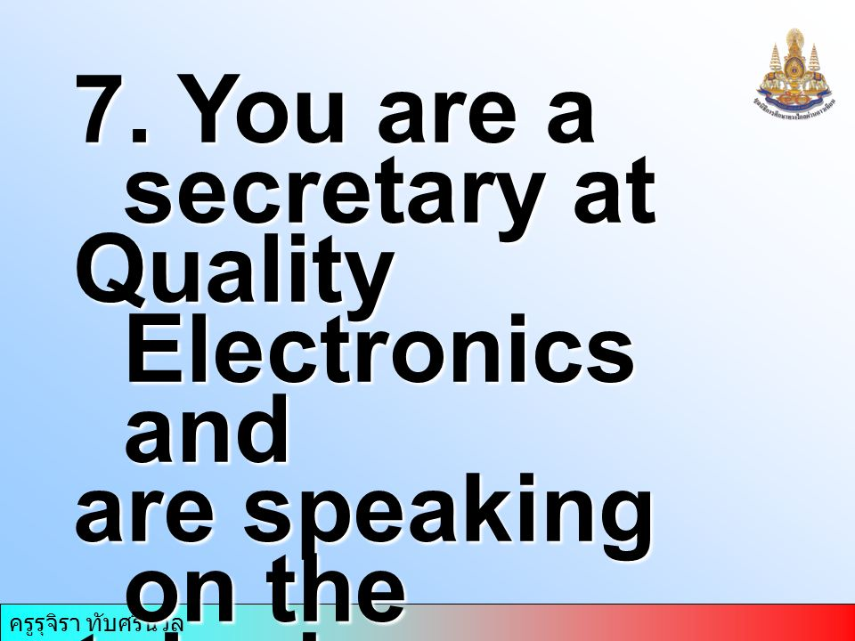 ครูรุจิรา ทับศรีนวล 7. You are a secretary at Quality Electronics and are speaking on the telephone. Complete your second statement.