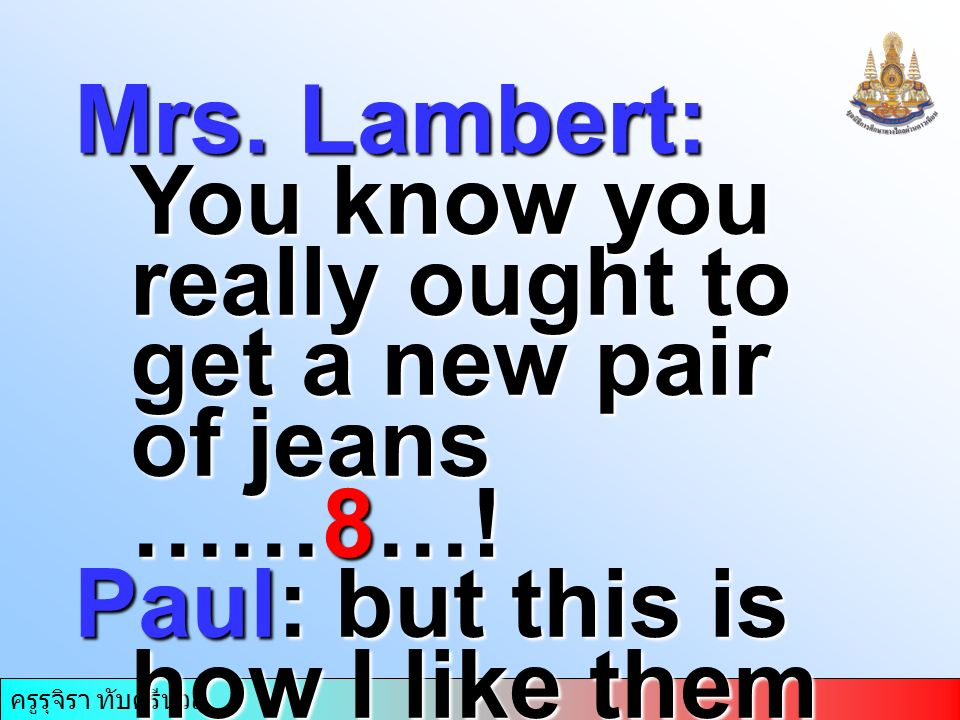 ครูรุจิรา ทับศรีนวล Mrs. Lambert: You know you really ought to get a new pair of jeans ……8….