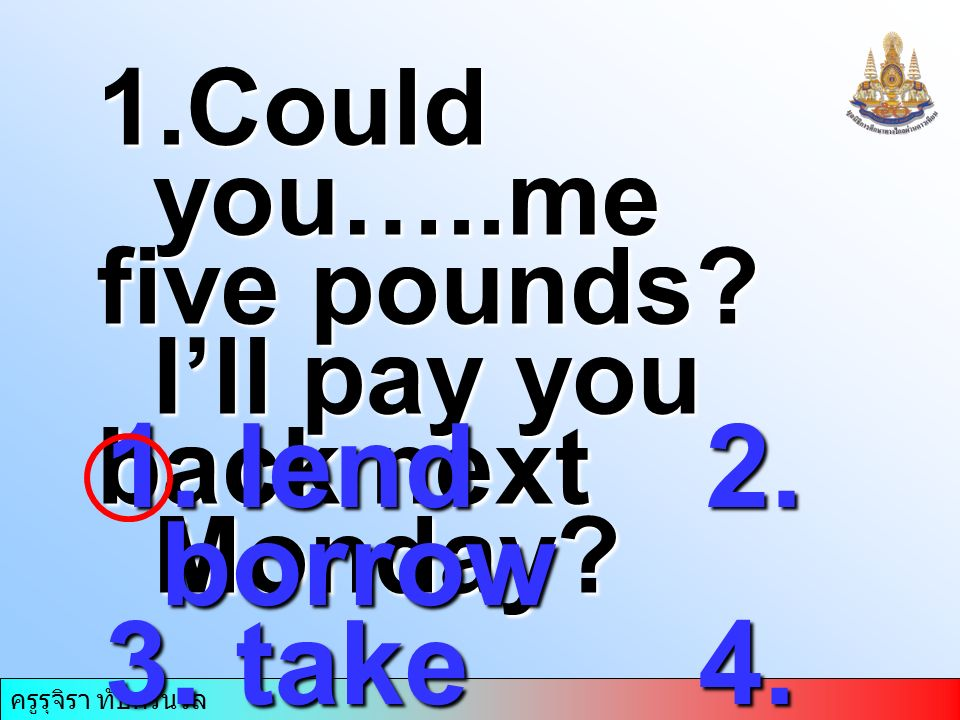1.Could you…..me five pounds I'll pay you back next Monday 1. lend 2. borrow 3. take 4. return