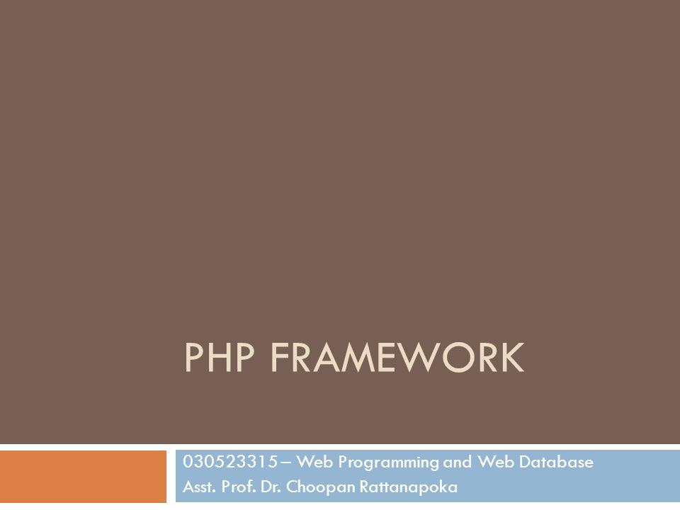 PHP FRAMEWORK 030523315 – Web Programming and Web Database Asst. Prof. Dr. Choopan Rattanapoka