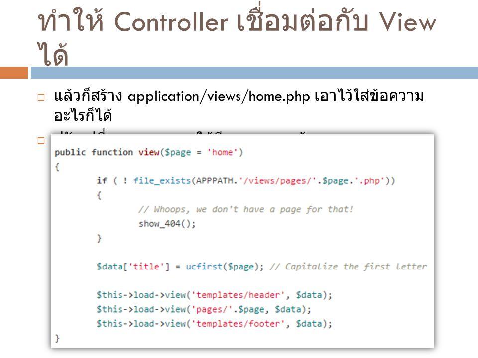 ทำให้ Controller เชื่อมต่อกับ View ได้  แล้วก็สร้าง application/views/home.php เอาไว้ใส่ข้อความ อะไรก็ได้  ปรับเปลี่ยน Controller ให้มีการ load หน้า view
