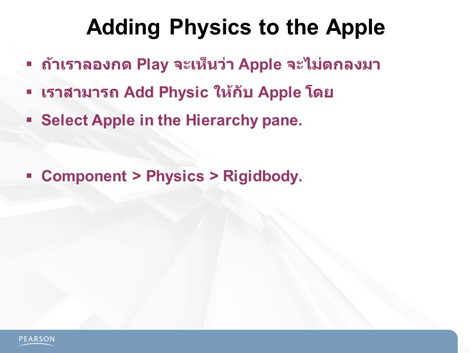 Adding Physics to the Apple  ถ้าเราลองกด Play จะเห็นว่า Apple จะไม่ตกลงมา  เราสามารถ Add Physic ให้กับ Apple โดย  Select Apple in the Hierarchy pan