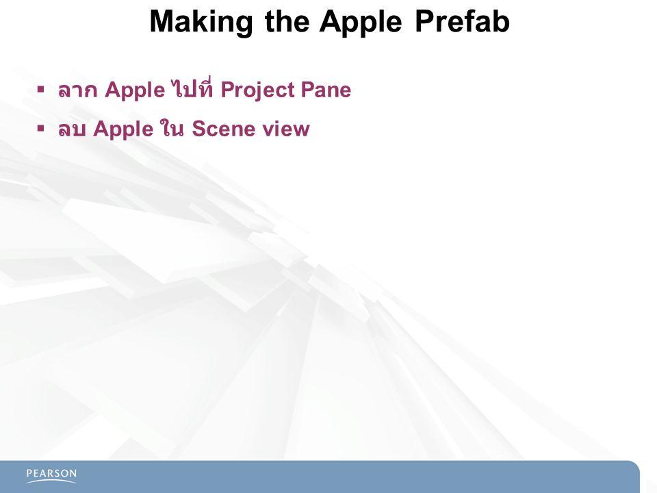 Making the Apple Prefab  ลาก Apple ไปที่ Project Pane  ลบ Apple ใน Scene view