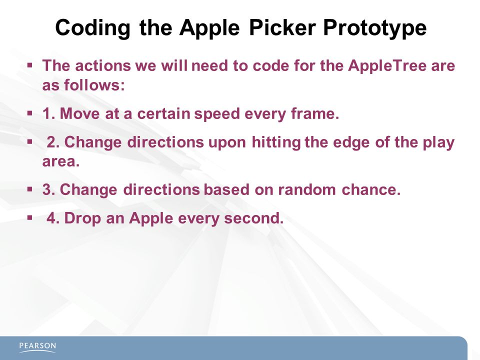  The actions we will need to code for the AppleTree are as follows:  1. Move at a certain speed every frame.  2. Change directions upon hitting the