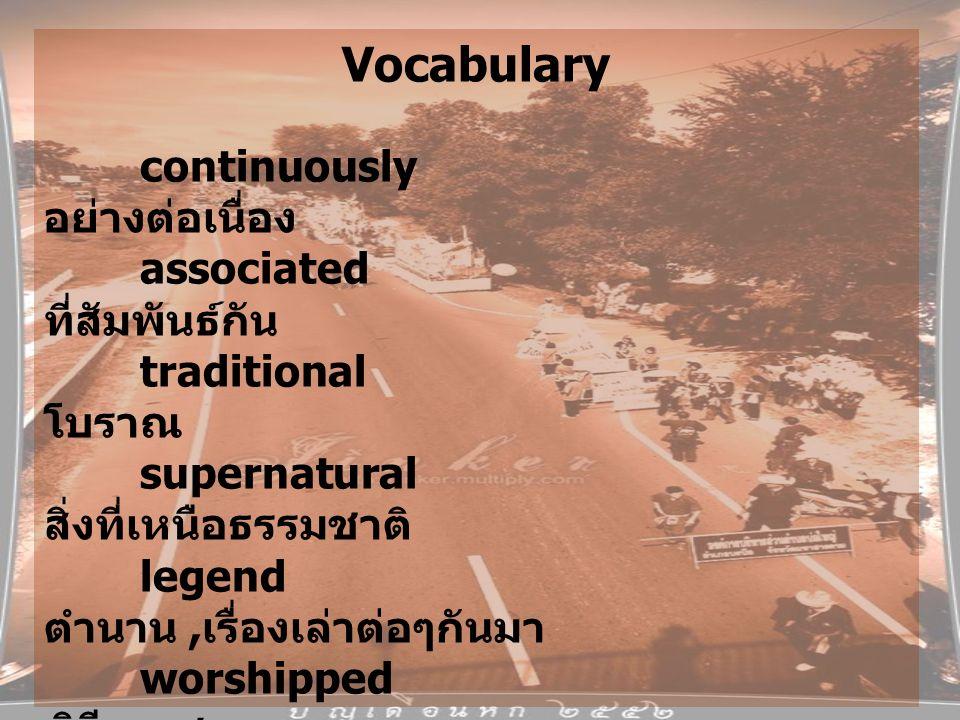 Vocabulary continuously อย่างต่อเนื่อง associated ที่สัมพันธ์กัน traditional โบราณ supernatural สิ่งที่เหนือธรรมชาติ legend ตำนาน, เรื่องเล่าต่อๆกันมา worshipped พิธีบวงสรวง townspeople ชาวเมือง entreaties การขอร้อง plentiful มากมาย cultivation การเตรียมดินสำหรับเพาะปลูก