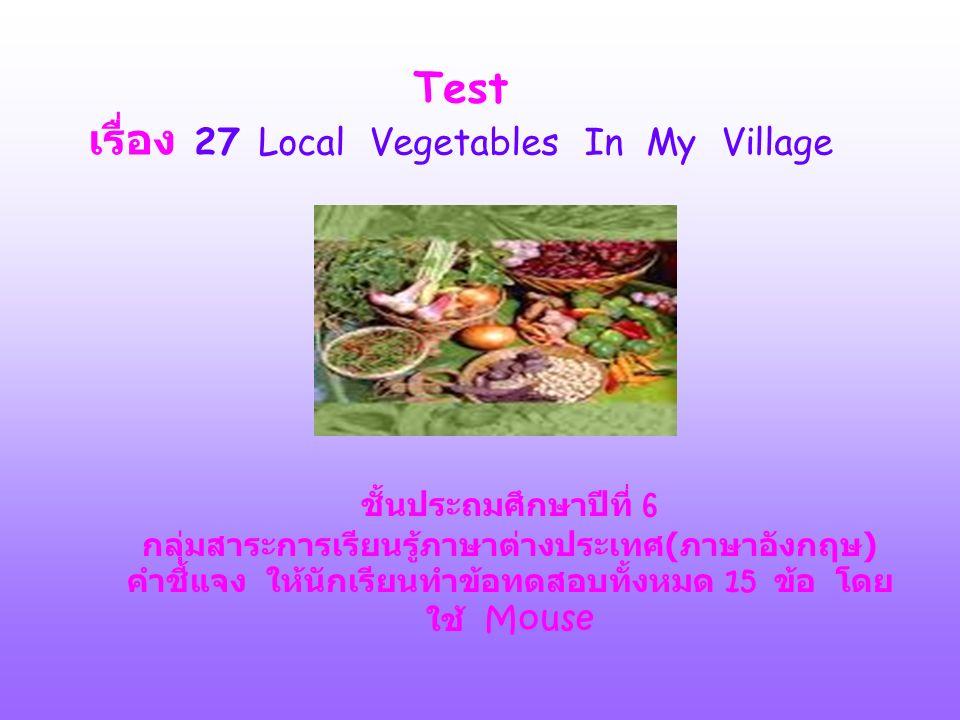 Test เรื่อง 27 Local Vegetables In My Village ชั้นประถมศึกษาปีที่ 6 กลุ่มสาระการเรียนรู้ภาษาต่างประเทศ ( ภาษาอังกฤษ ) คำชี้แจง ให้นักเรียนทำข้อทดสอบทั้งหมด 15 ข้อ โดย ใช้ Mouse