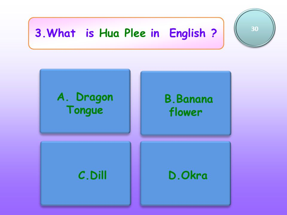 3.What is Hua Plee in English ? 30 A. Dragon Tongue B.Banana flower C.Dill D.Okra