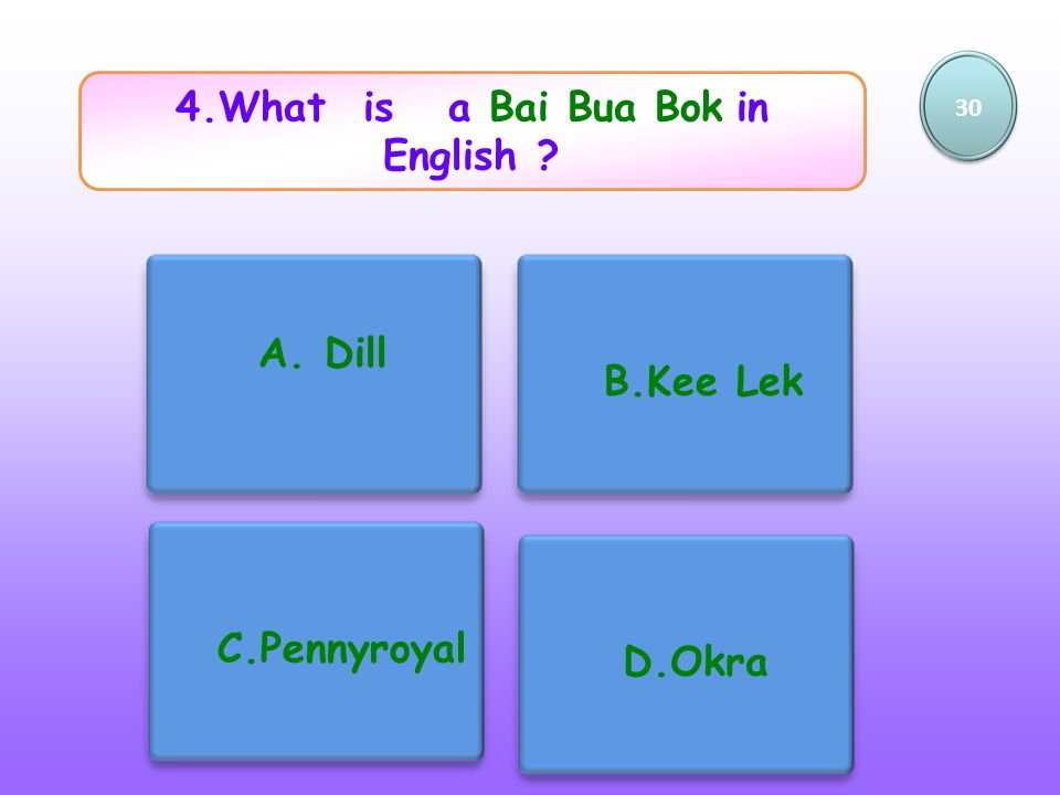 4.What is a Bai Bua Bok in English ? 30 A. Dill B.Kee Lek C.Pennyroyal D.Okra