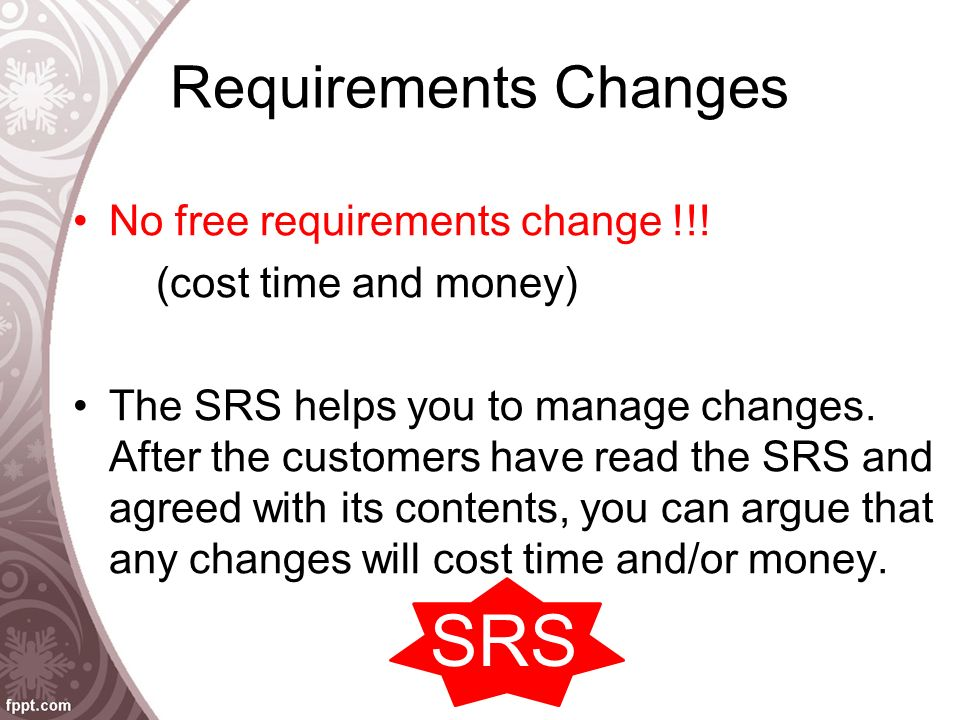 Requirements Changes No free requirements change !!! (cost time and money) The SRS helps you to manage changes. After the customers have read the SRS