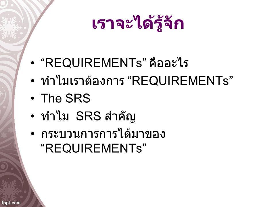 เราจะได้รู้จัก REQUIREMENTs คืออะไร ทำไมเราต้องการ REQUIREMENTs The SRS ทำไม SRS สำคัญ กระบวนการการได้มาของ REQUIREMENTs