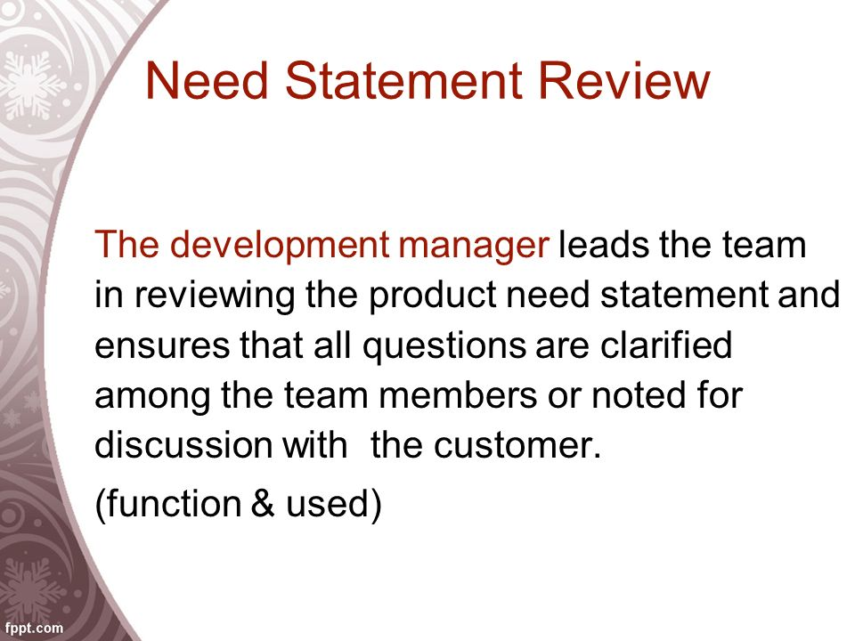 Need Statement Review The development manager leads the team in reviewing the product need statement and ensures that all questions are clarified amon