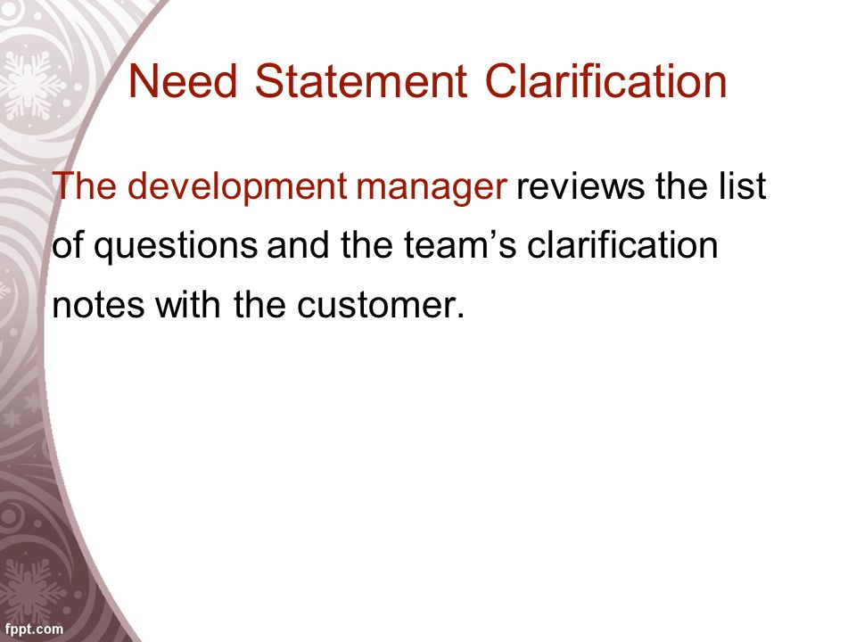 Need Statement Clarification The development manager reviews the list of questions and the team's clarification notes with the customer.