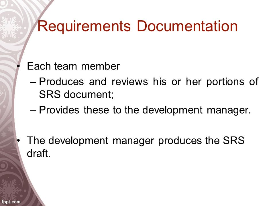Requirements Documentation Each team member –Produces and reviews his or her portions of SRS document; –Provides these to the development manager. The