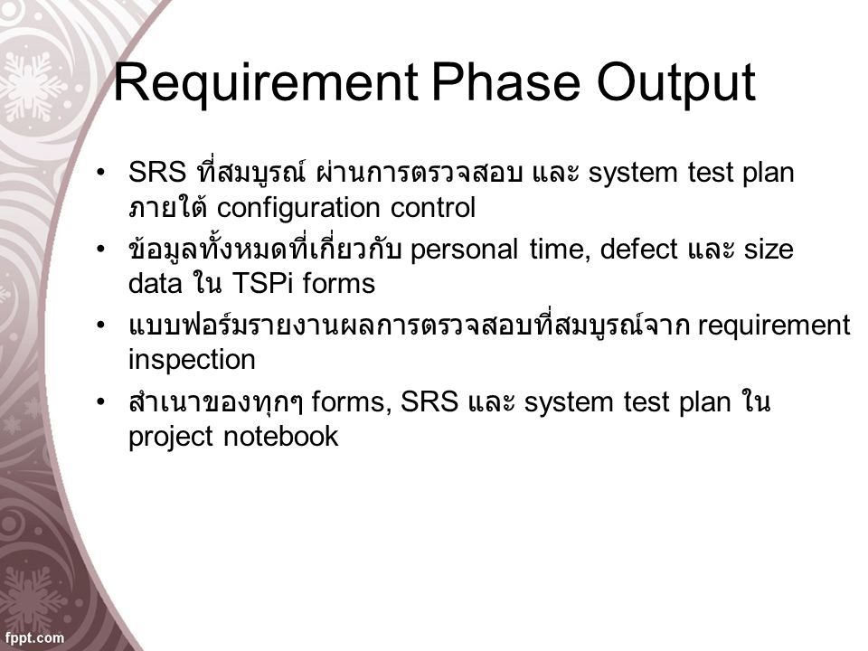 Requirement Phase Output SRS ที่สมบูรณ์ ผ่านการตรวจสอบ และ system test plan ภายใต้ configuration control ข้อมูลทั้งหมดที่เกี่ยวกับ personal time, defect และ size data ใน TSPi forms แบบฟอร์มรายงานผลการตรวจสอบที่สมบูรณ์จาก requirement inspection สำเนาของทุกๆ forms, SRS และ system test plan ใน project notebook