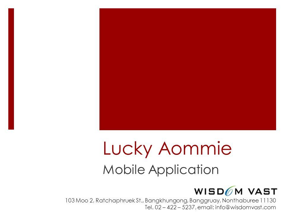 103 Moo 2, Ratchaphruek St., Bangkhungong, Banggruay, Nonthaburee 11130 Tel. 02 – 422 – 5237, email: info@wisdomvast.com Lucky Aommie Mobile Applicati