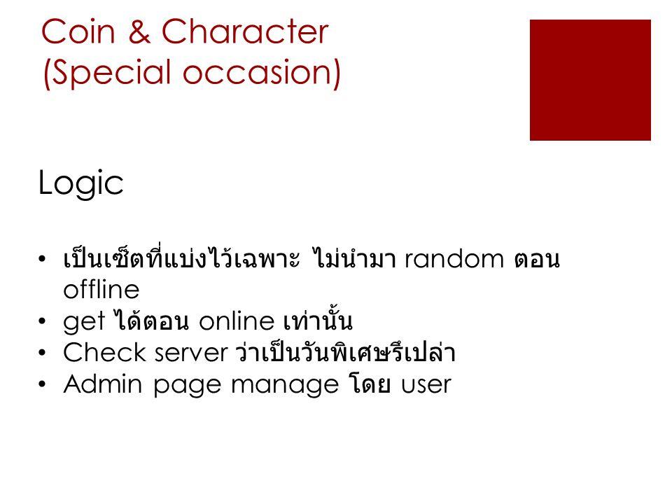 Coin & Character (Special occasion) Logic เป็นเซ็ตที่แบ่งไว้เฉพาะ ไม่นำมา random ตอน offline get ได้ตอน online เท่านั้น Check server ว่าเป็นวันพิเศษรึ