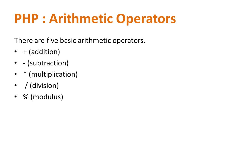 PHP : Arithmetic Operators There are five basic arithmetic operators. + (addition) - (subtraction) * (multiplication) / (division) % (modulus)