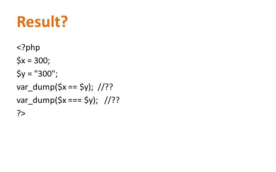 Result? <?php $x = 300; $y = 300 ; var_dump($x == $y); //?? var_dump($x === $y); //?? ?>