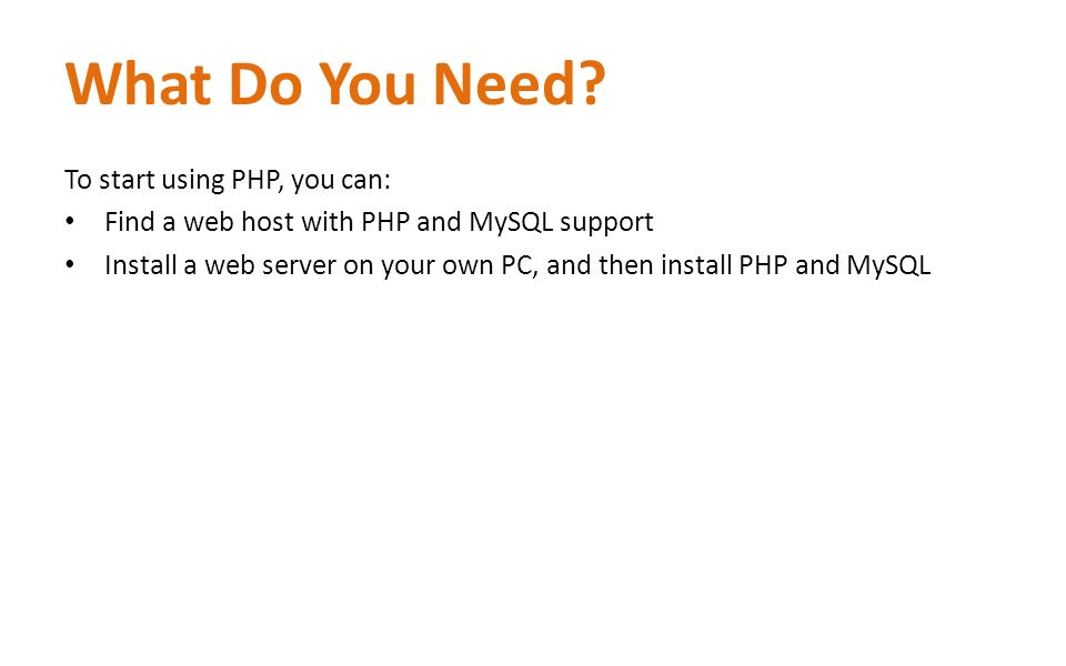 What Do You Need? To start using PHP, you can: Find a web host with PHP and MySQL support Install a web server on your own PC, and then install PHP an